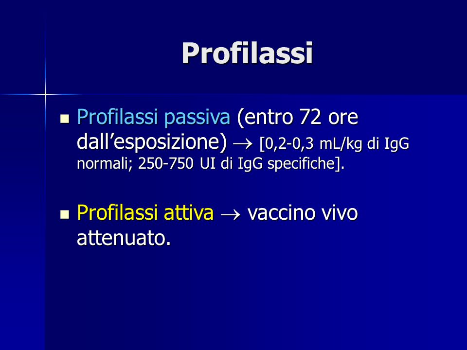 Profilassi Profilassi passiva (entro 72 ore dall'esposizione)  [0,2-0,3 mL/kg di IgG normali; 250-750 UI di IgG specifiche].